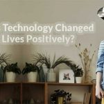 How Has Technology Changed Our Lives Positively?